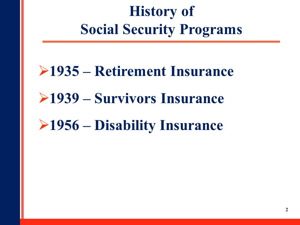 2  1935 – Retirement Insurance  1939 – Survivors Insurance  1956 – Disability Insurance History of Social Security Programs