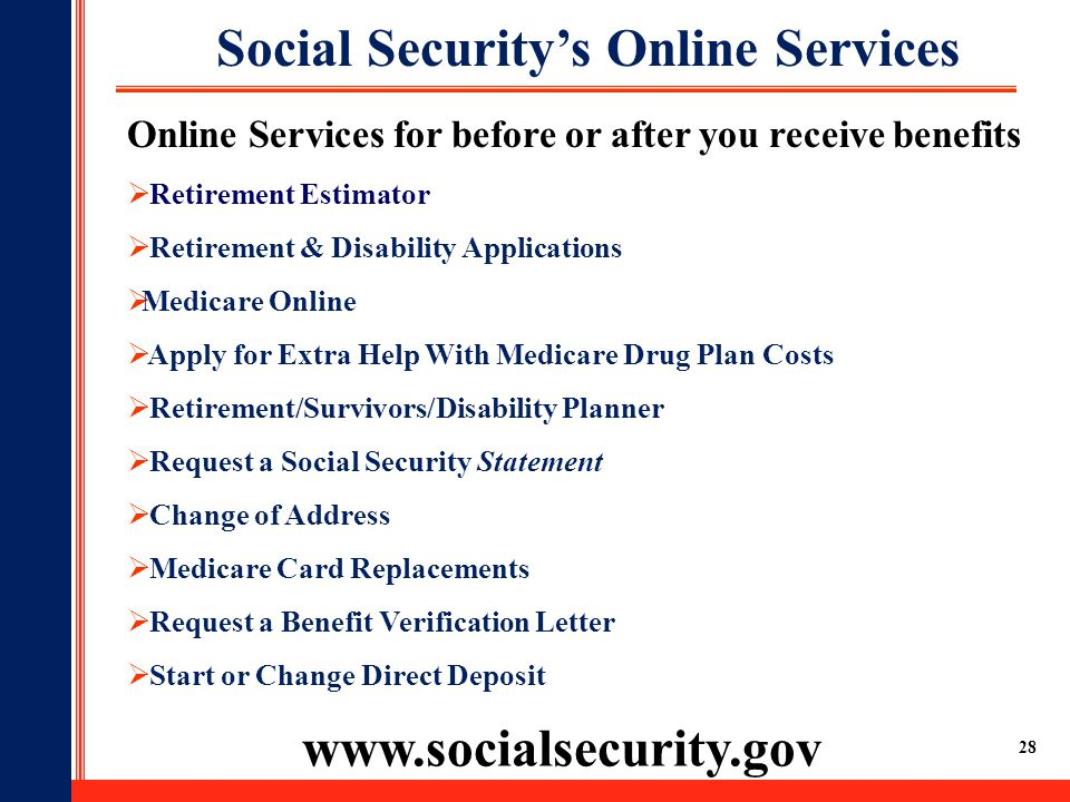 28 Social Security's Online Services Online Services for before or after you receive benefits  Retirement Estimator  Retirement & Disability Applications  Medicare Online  Apply for Extra Help With Medicare Drug Plan Costs  Retirement/Survivors/Disability Planner  Request a Social Security Statement  Change of Address  Medicare Card Replacements  Request a Benefit Verification Letter  Start or Change Direct Deposit www.socialsecurity.gov