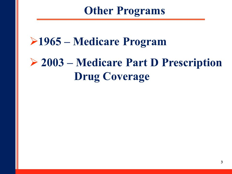 3 Other Programs  1965 – Medicare Program  2003 – Medicare Part D Prescription Drug Coverage
