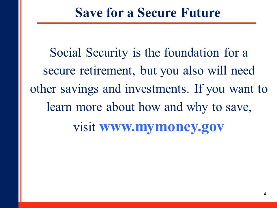 4 Social Security is the foundation for a secure retirement, but you also will need other savings and investments. If you want to learn more about how