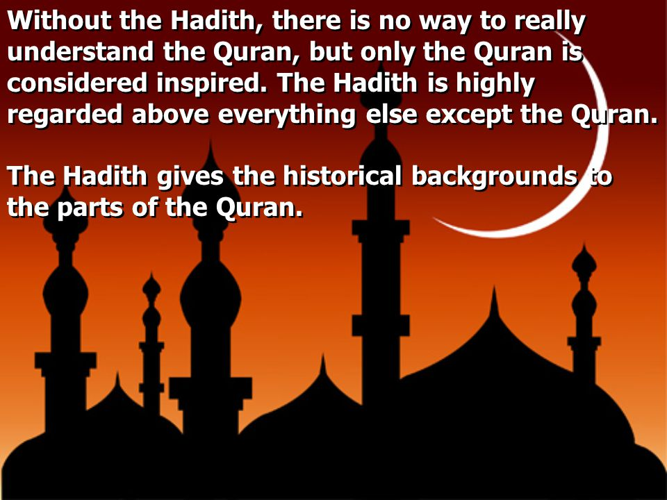 Without the Hadith, there is no way to really understand the Quran, but only the Quran is considered inspired. The Hadith is highly regarded above eve