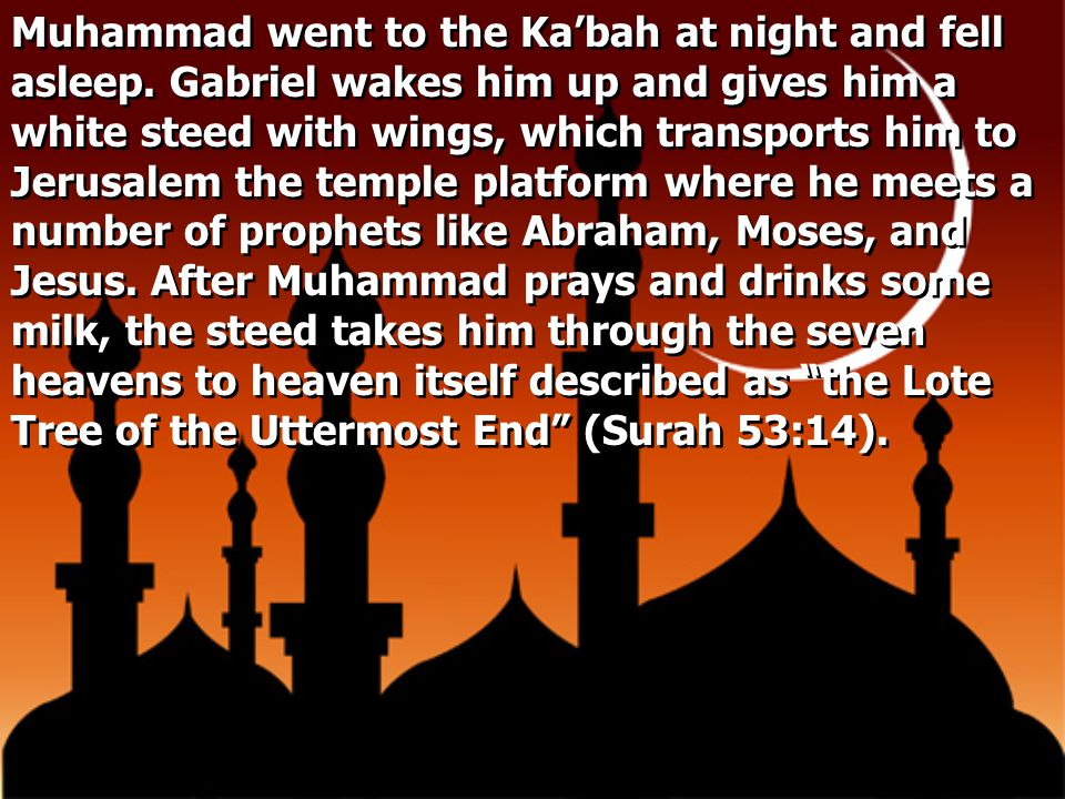 Muhammad went to the Ka'bah at night and fell asleep. Gabriel wakes him up and gives him a white steed with wings, which transports him to Jerusalem t