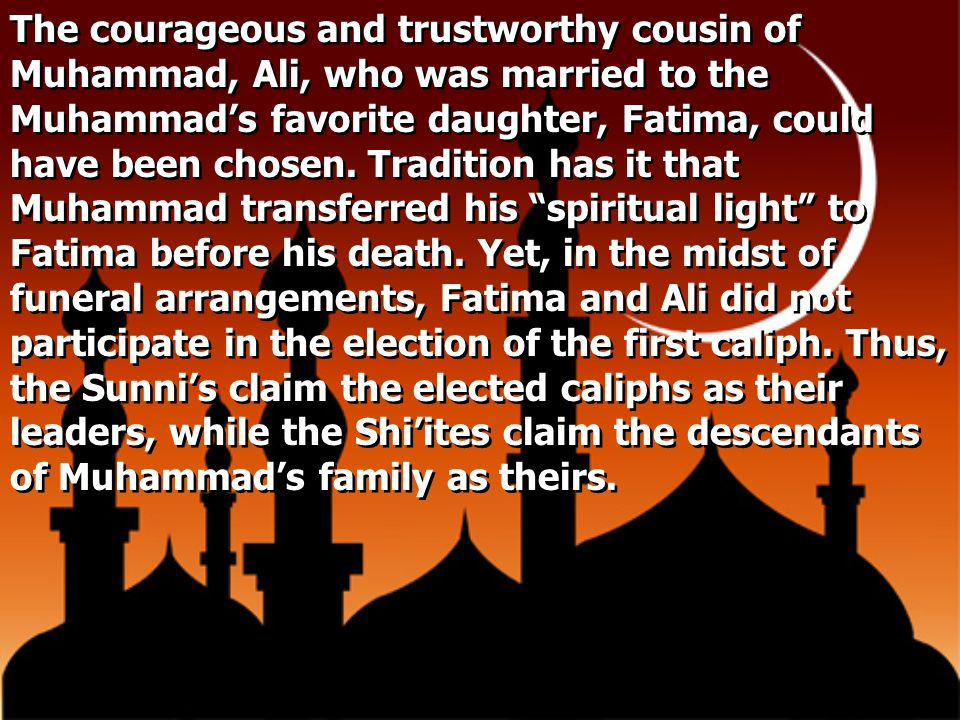 The courageous and trustworthy cousin of Muhammad, Ali, who was married to the Muhammad's favorite daughter, Fatima, could have been chosen. Tradition