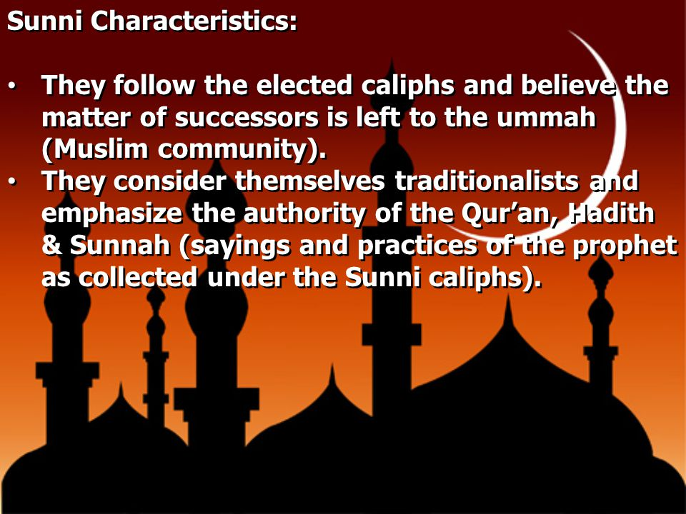 Sunni Characteristics: They follow the elected caliphs and believe the matter of successors is left to the ummah (Muslim community). They consider the