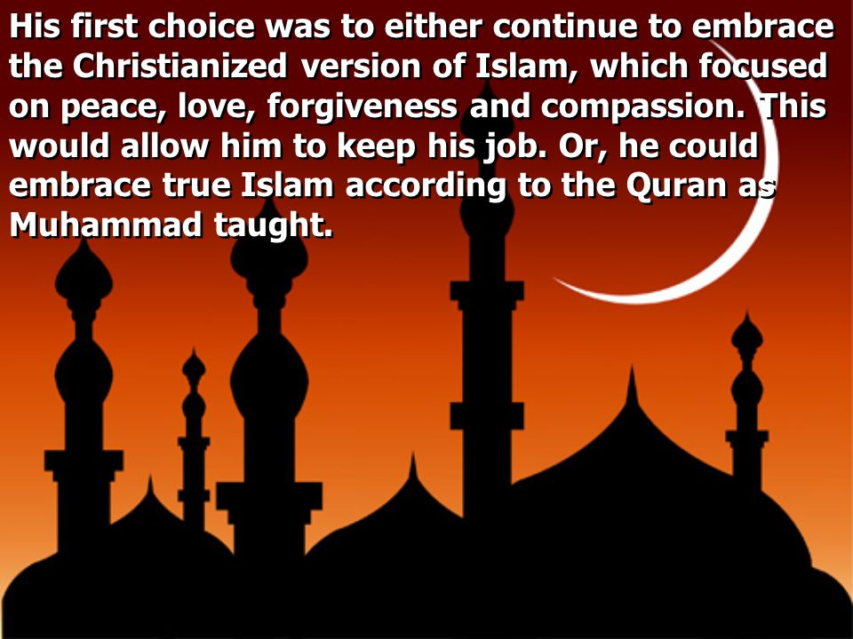 His first choice was to either continue to embrace the Christianized version of Islam, which focused on peace, love, forgiveness and compassion. This