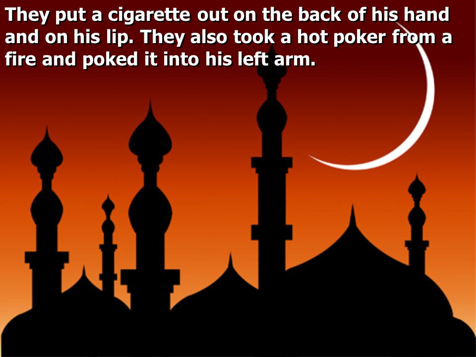 They put a cigarette out on the back of his hand and on his lip. They also took a hot poker from a fire and poked it into his left arm.