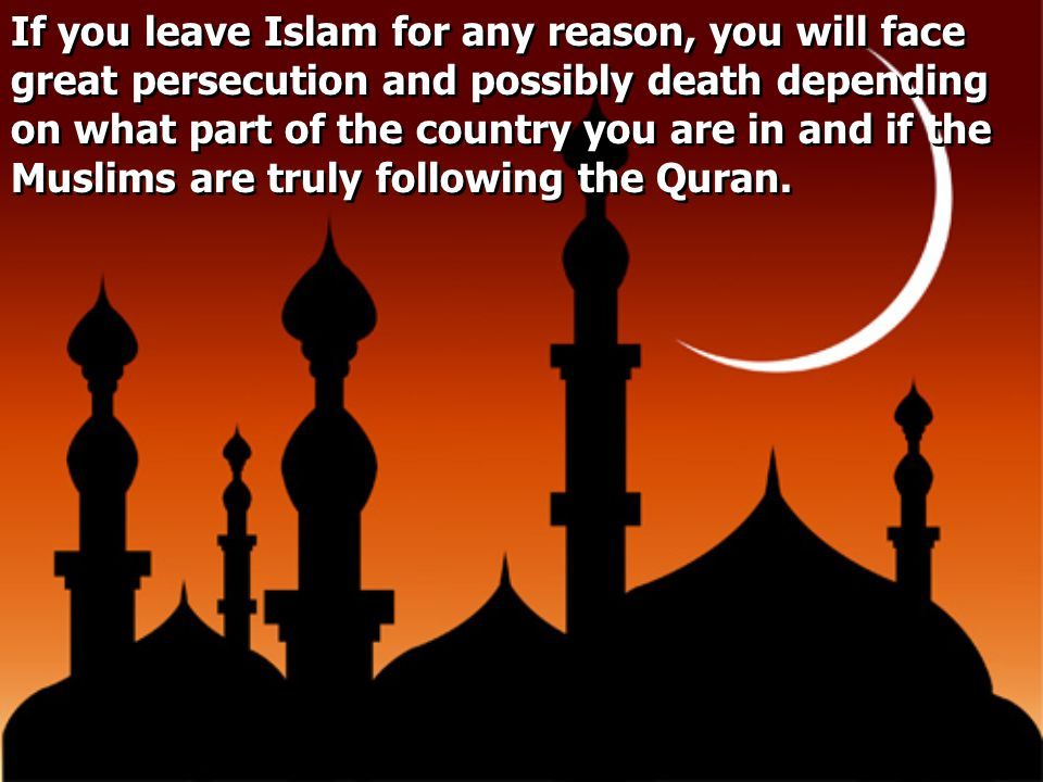 If you leave Islam for any reason, you will face great persecution and possibly death depending on what part of the country you are in and if the Musl