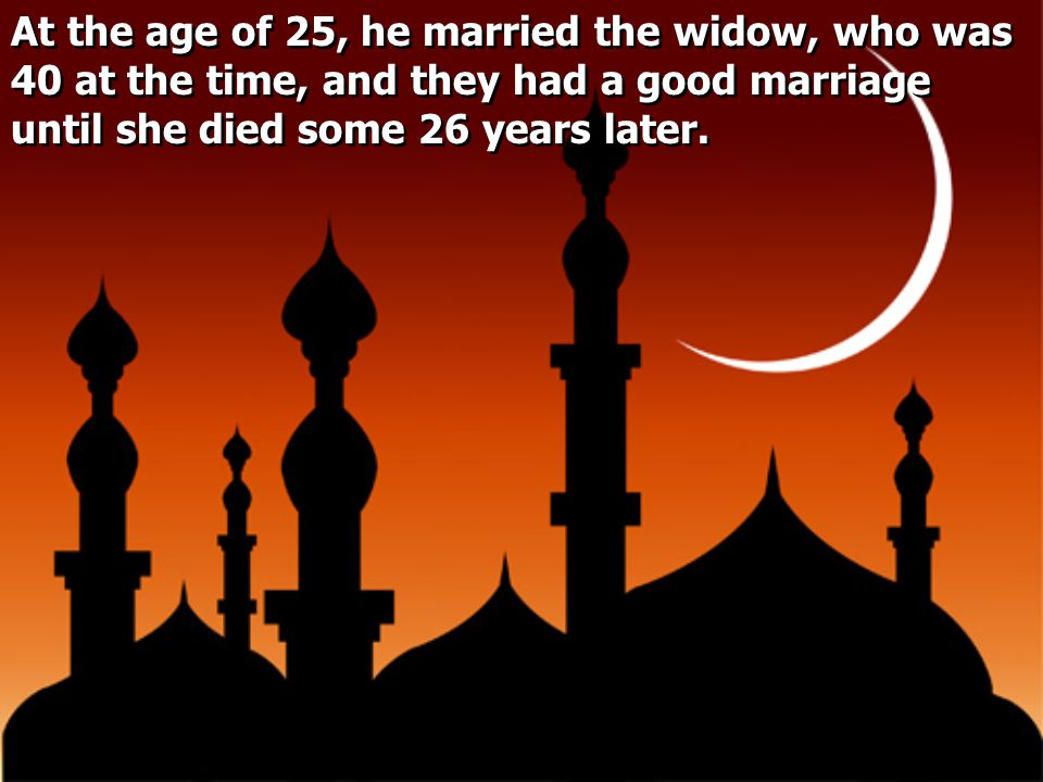 At the age of 25, he married the widow, who was 40 at the time, and they had a good marriage until she died some 26 years later.