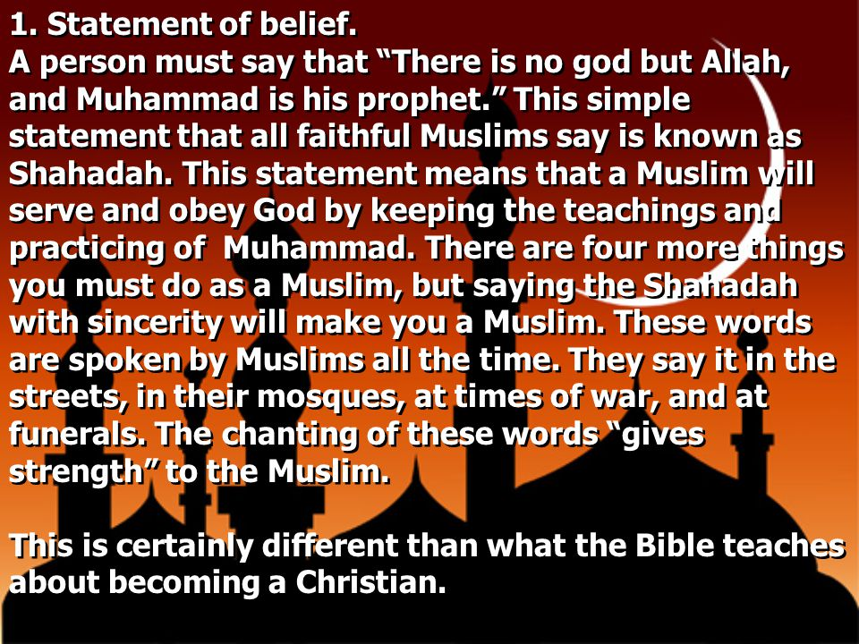 """1. Statement of belief. A person must say that """"There is no god but Allah, and Muhammad is his prophet."""" This simple statement that all faithful Musli"""