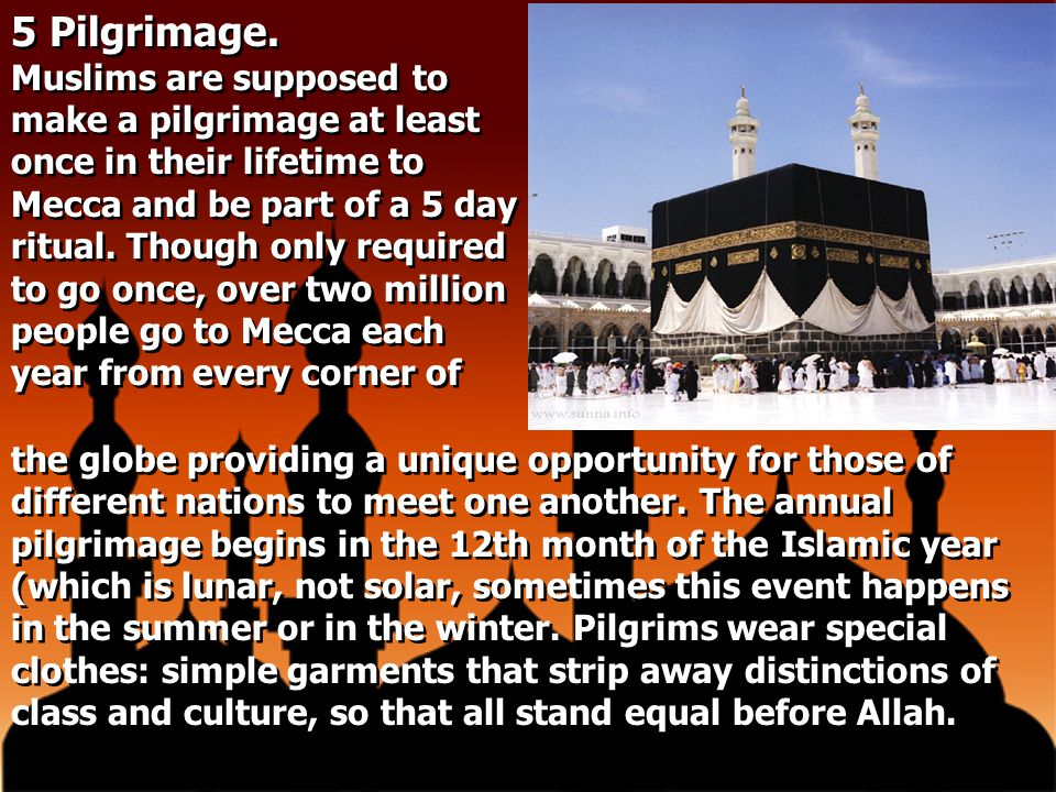 5 Pilgrimage. Muslims are supposed to make a pilgrimage at least once in their lifetime to Mecca and be part of a 5 day ritual. Though only required t