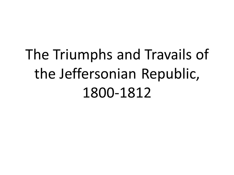 The Triumphs and Travails of the Jeffersonian Republic, 1800-1812