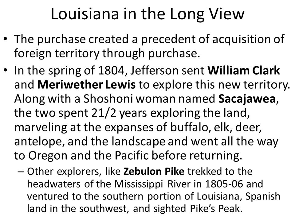 Louisiana in the Long View The purchase created a precedent of acquisition of foreign territory through purchase.