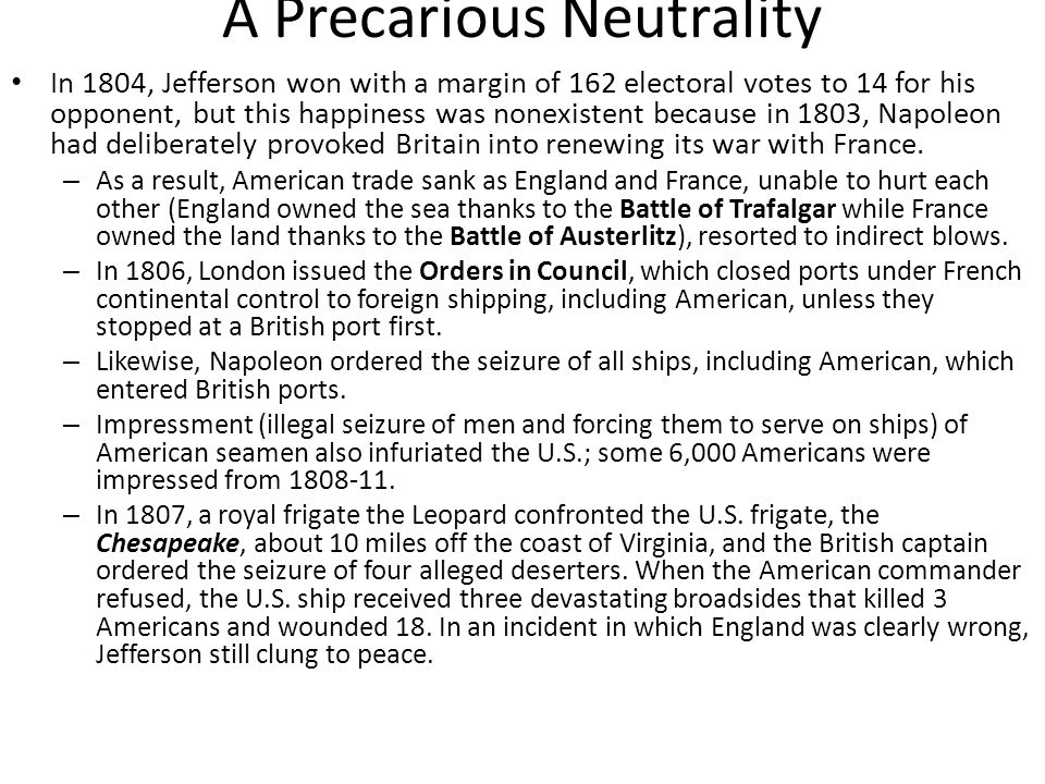 A Precarious Neutrality In 1804, Jefferson won with a margin of 162 electoral votes to 14 for his opponent, but this happiness was nonexistent because in 1803, Napoleon had deliberately provoked Britain into renewing its war with France.