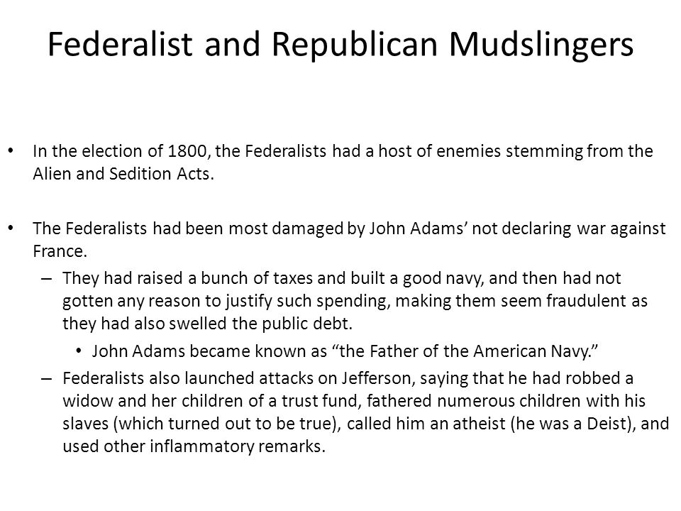 Federalist and Republican Mudslingers In the election of 1800, the Federalists had a host of enemies stemming from the Alien and Sedition Acts.