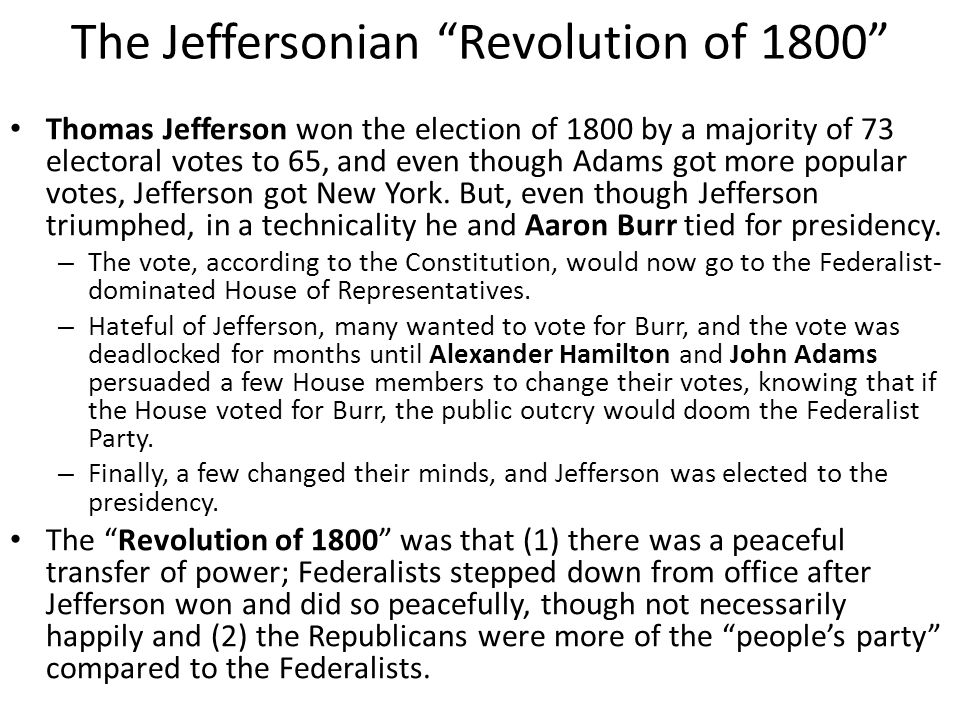 The Jeffersonian Revolution of 1800 Thomas Jefferson won the election of 1800 by a majority of 73 electoral votes to 65, and even though Adams got more popular votes, Jefferson got New York.