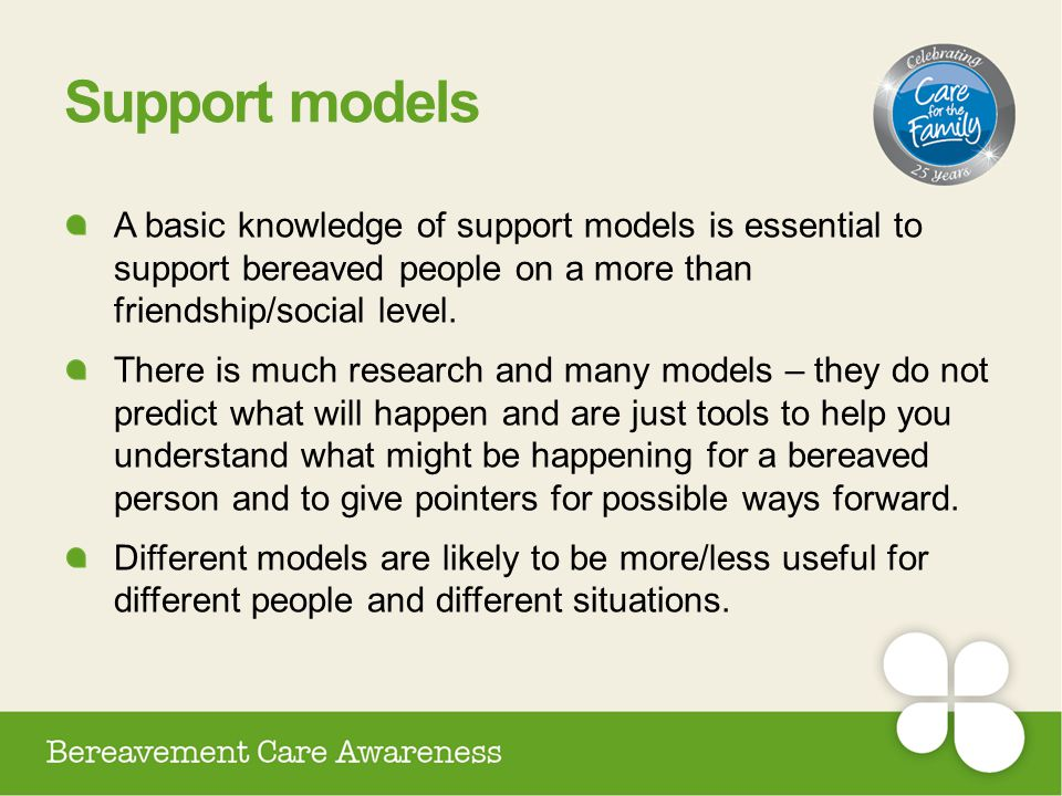 Support models A basic knowledge of support models is essential to support bereaved people on a more than friendship/social level. There is much resea