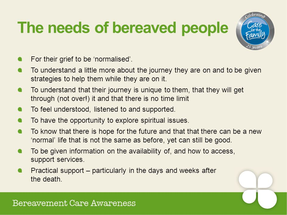 The needs of bereaved people For their grief to be 'normalised'. To understand a little more about the journey they are on and to be given strategies