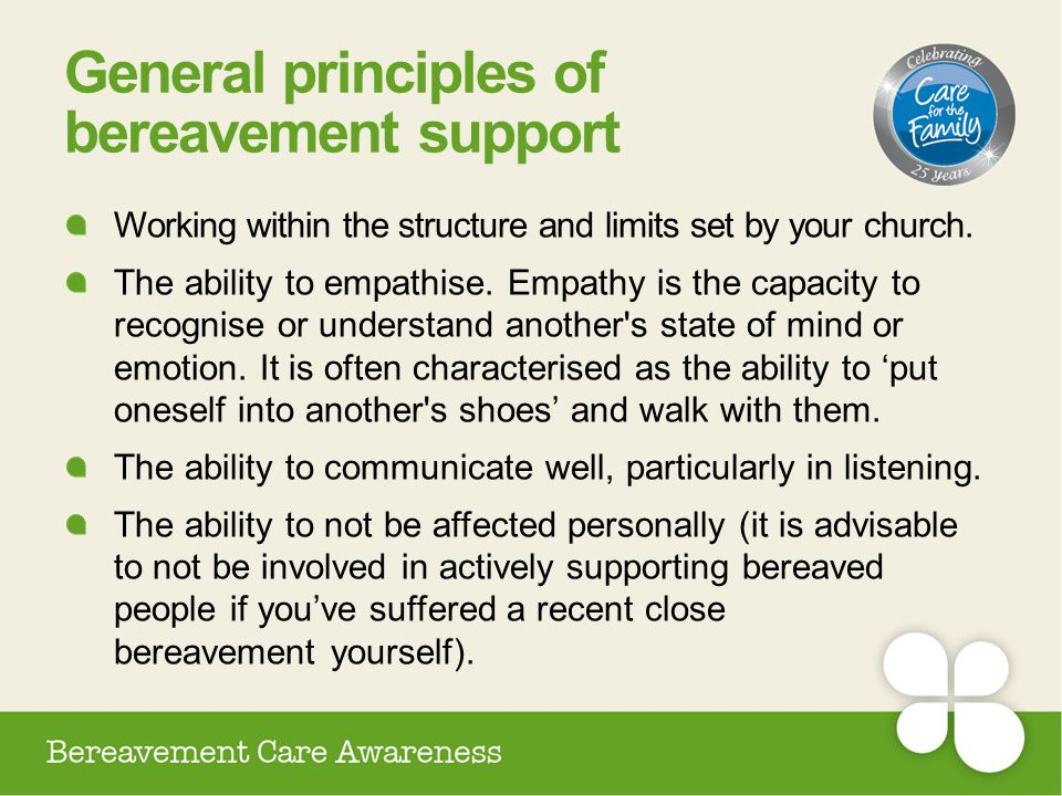 General principles of bereavement support Working within the structure and limits set by your church. The ability to empathise. Empathy is the capacit