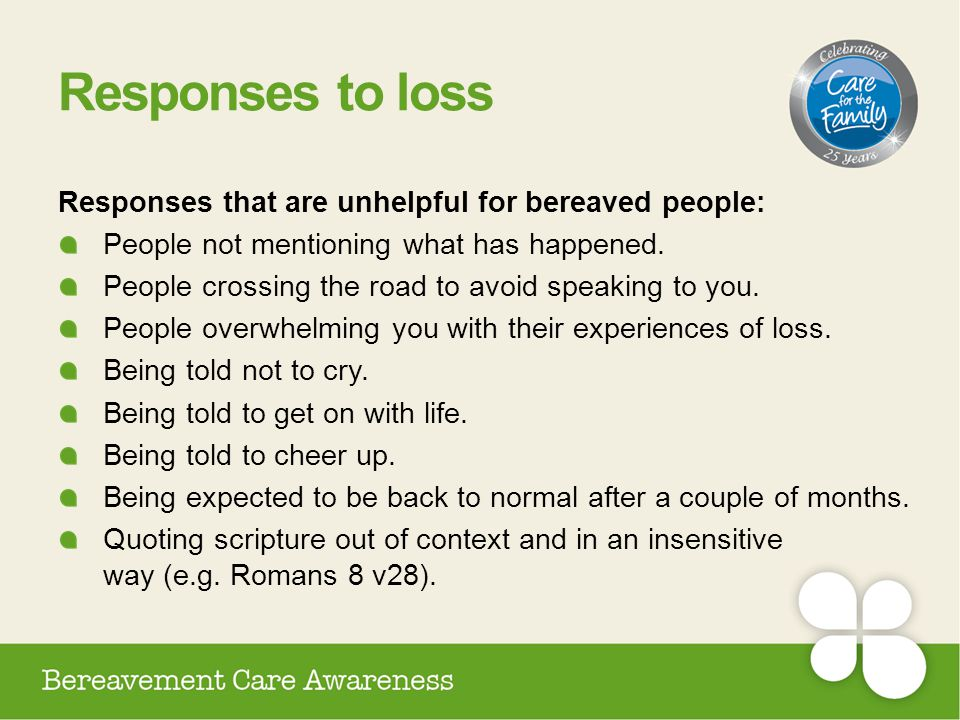 Responses to loss Responses that are unhelpful for bereaved people: People not mentioning what has happened. People crossing the road to avoid speakin