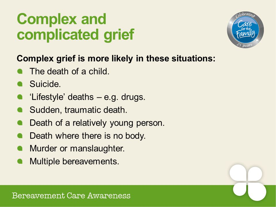 Complex and complicated grief Complex grief is more likely in these situations: The death of a child. Suicide. 'Lifestyle' deaths – e.g. drugs. Sudden