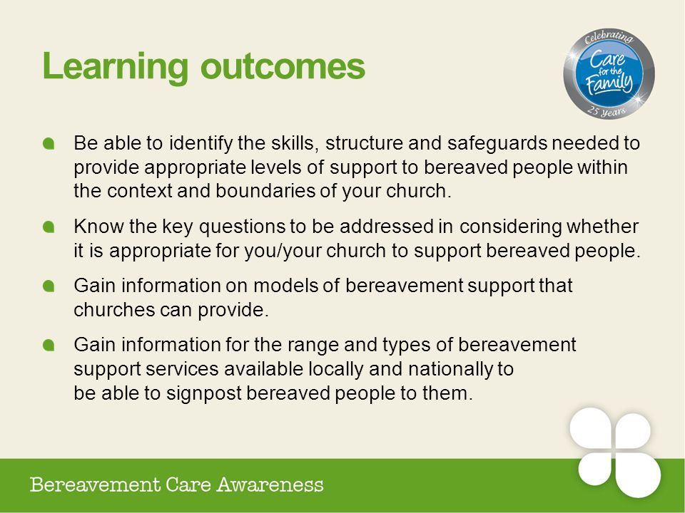 Learning outcomes Be able to identify the skills, structure and safeguards needed to provide appropriate levels of support to bereaved people within t