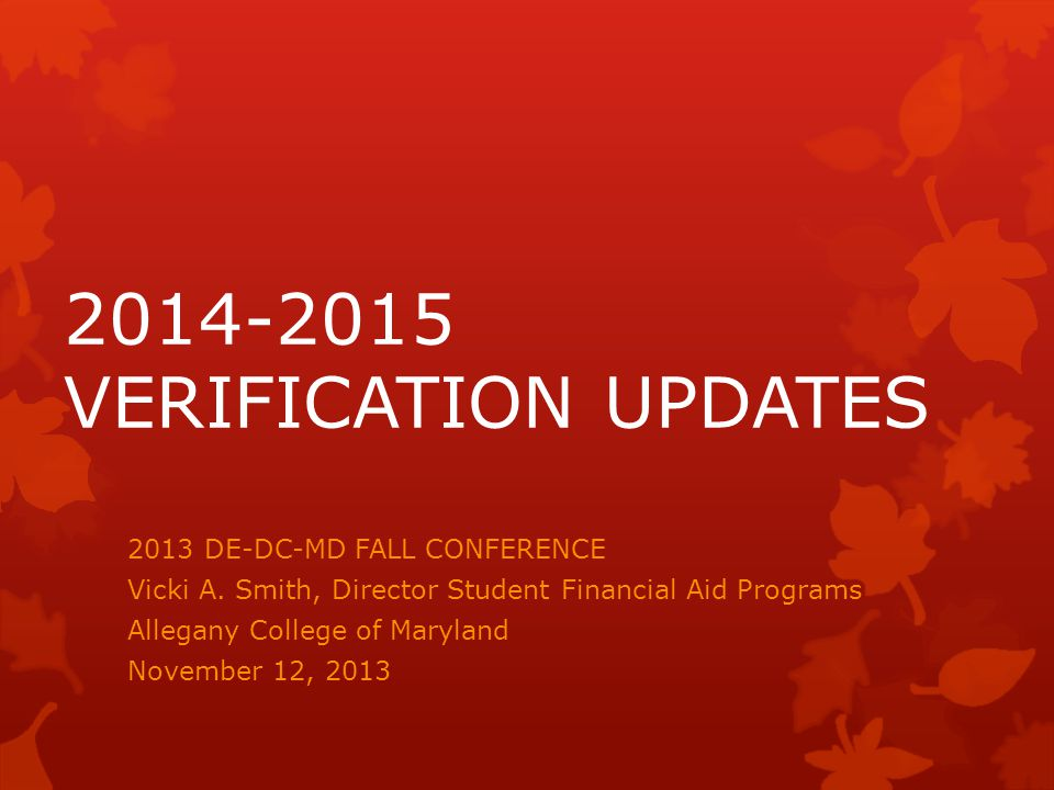 2014-2015 VERIFICATION UPDATES 2013 DE-DC-MD FALL CONFERENCE Vicki A.