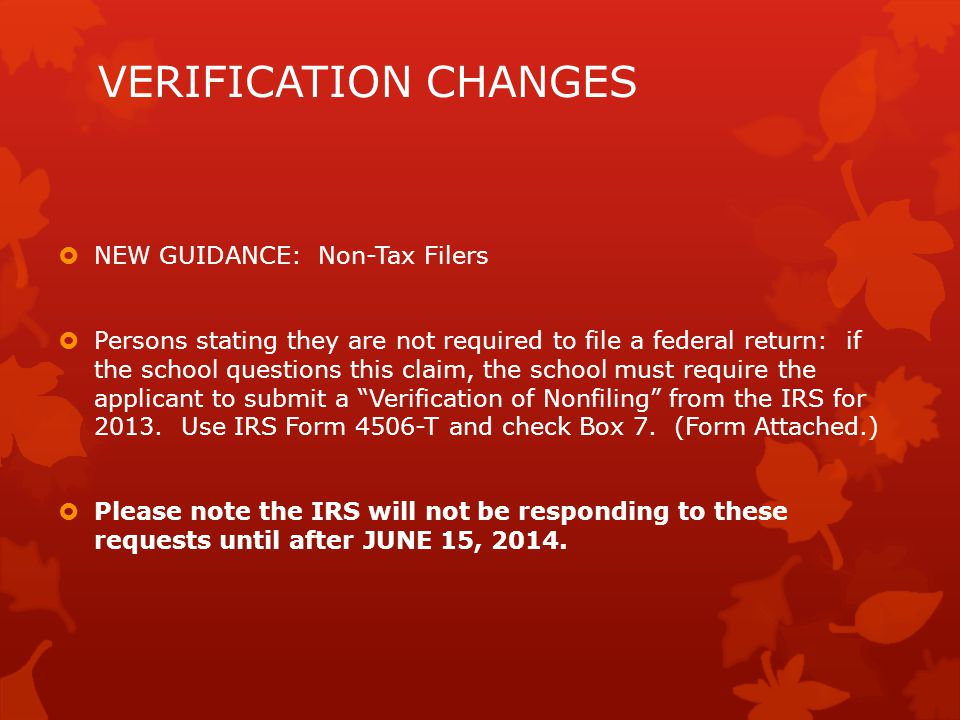 VERIFICATION CHANGES  NEW GUIDANCE: Non-Tax Filers  Persons stating they are not required to file a federal return: if the school questions this claim, the school must require the applicant to submit a Verification of Nonfiling from the IRS for 2013.