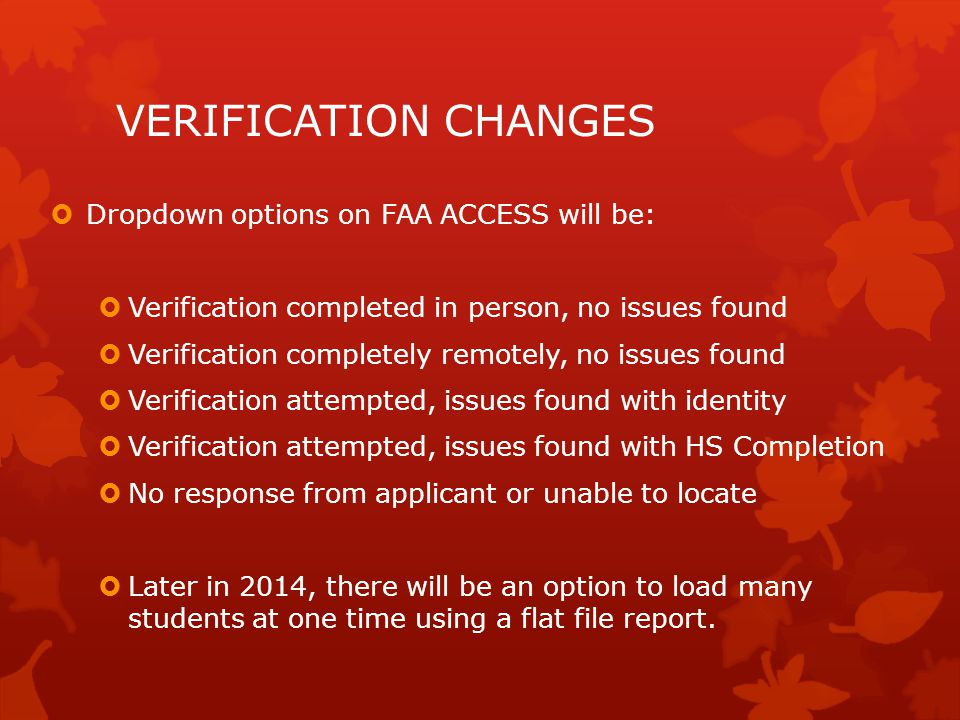 VERIFICATION CHANGES  Dropdown options on FAA ACCESS will be:  Verification completed in person, no issues found  Verification completely remotely, no issues found  Verification attempted, issues found with identity  Verification attempted, issues found with HS Completion  No response from applicant or unable to locate  Later in 2014, there will be an option to load many students at one time using a flat file report.