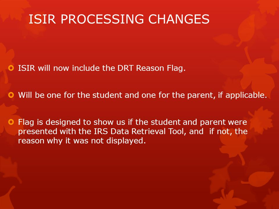 ISIR PROCESSING CHANGES  ISIR will now include the DRT Reason Flag.