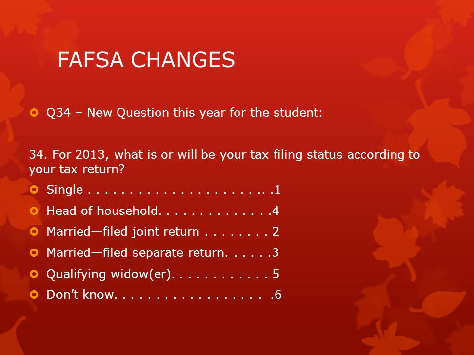 FAFSA CHANGES  Q34 – New Question this year for the student: 34.