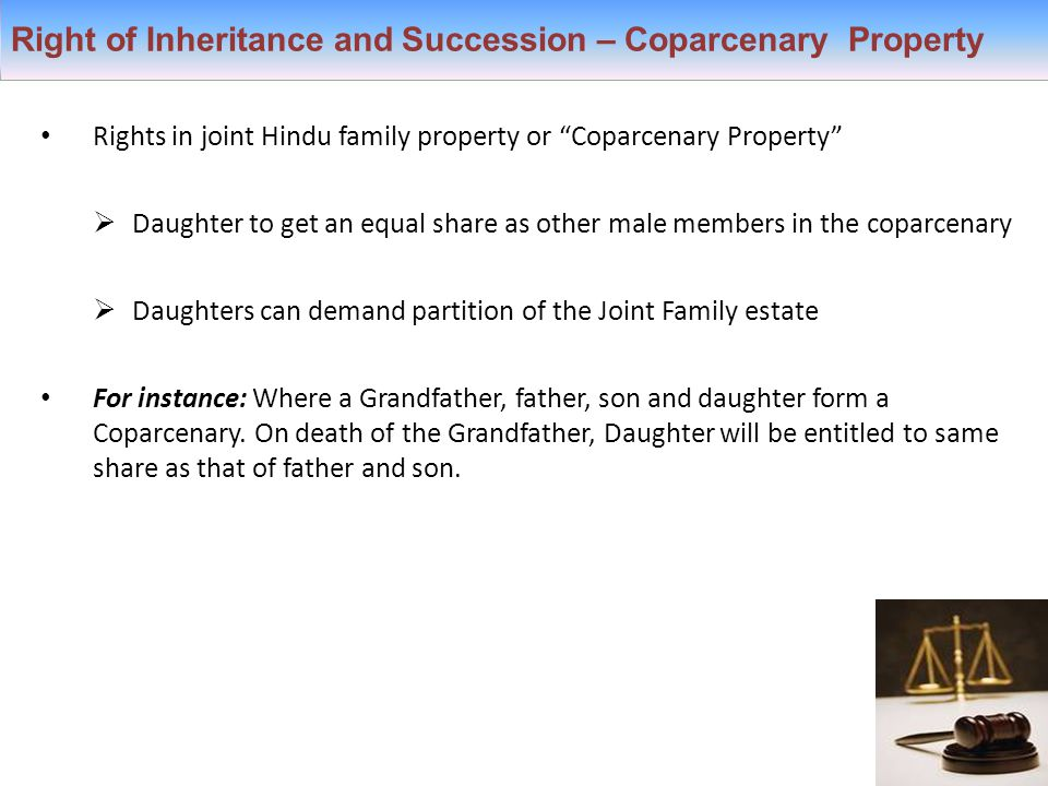 Right of Inheritance and Succession – Coparcenary Property Rights in joint Hindu family property or Coparcenary Property  Daughter to get an equal share as other male members in the coparcenary  Daughters can demand partition of the Joint Family estate For instance: Where a Grandfather, father, son and daughter form a Coparcenary.