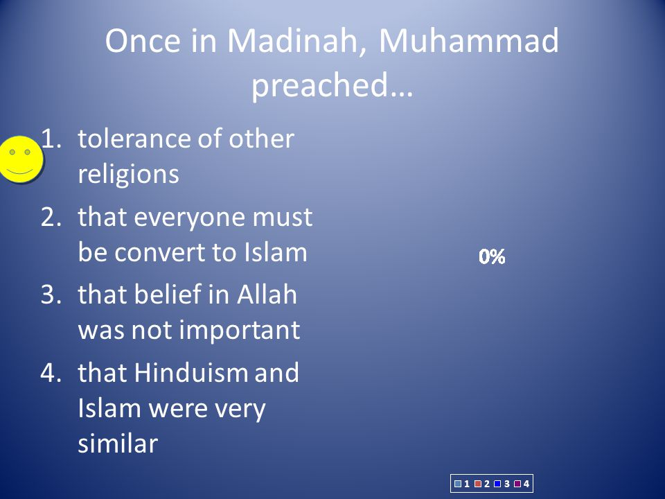 Once in Madinah, Muhammad preached… 1.tolerance of other religions 2.that everyone must be convert to Islam 3.that belief in Allah was not important 4.that Hinduism and Islam were very similar
