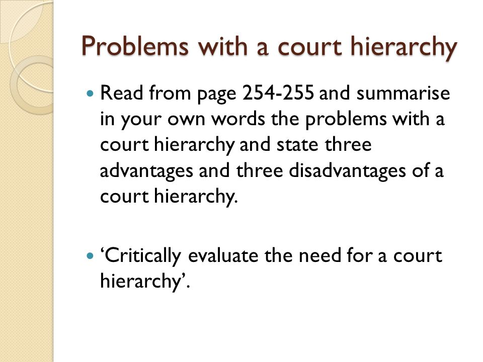 Problems with a court hierarchy Read from page 254-255 and summarise in your own words the problems with a court hierarchy and state three advantages and three disadvantages of a court hierarchy.