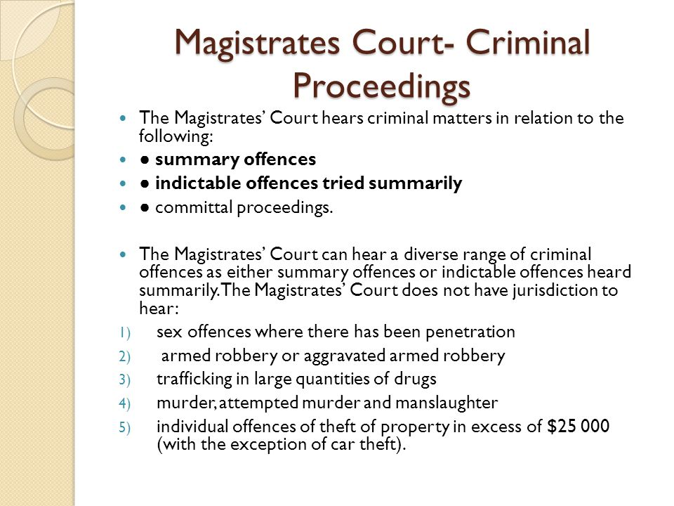 Magistrates Court- Criminal Proceedings The Magistrates' Court hears criminal matters in relation to the following: ● summary offences ● indictable offences tried summarily ● committal proceedings.