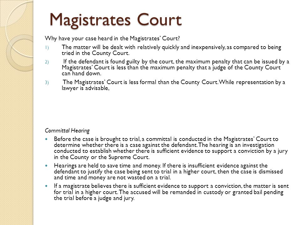 Magistrates Court Why have your case heard in the Magistrates' Court? 1) The matter will be dealt with relatively quickly and inexpensively, as compar