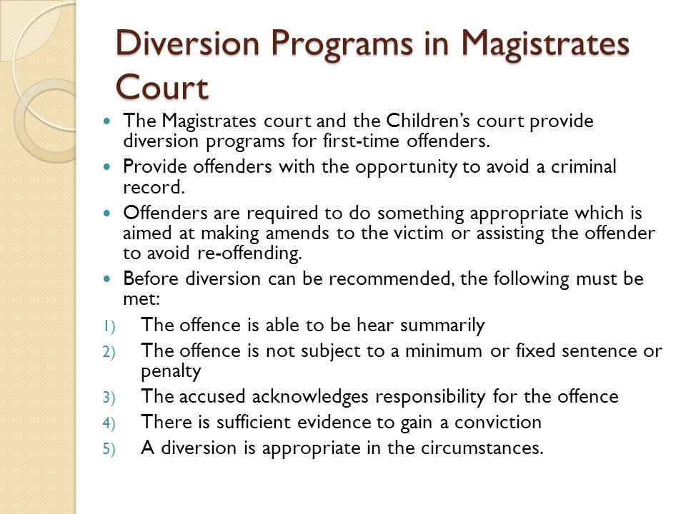 Diversion Programs in Magistrates Court The Magistrates court and the Children's court provide diversion programs for first-time offenders. Provide of