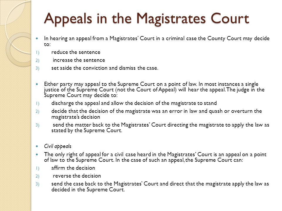 Appeals in the Magistrates Court In hearing an appeal from a Magistrates' Court in a criminal case the County Court may decide to: 1) reduce the sentence 2) increase the sentence 3) set aside the conviction and dismiss the case.