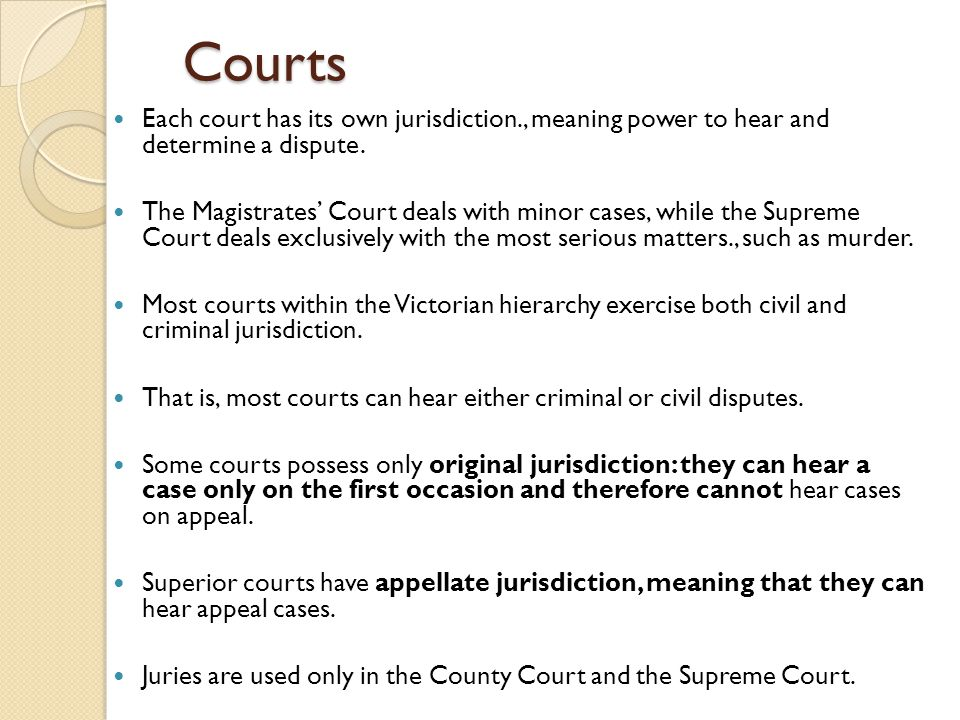 Courts Each court has its own jurisdiction., meaning power to hear and determine a dispute. The Magistrates' Court deals with minor cases, while the S