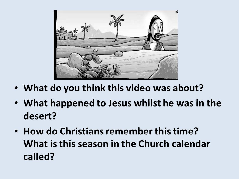 What do you think this video was about. What happened to Jesus whilst he was in the desert.