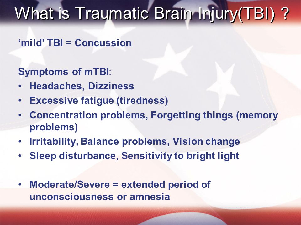 What is Traumatic Brain Injury(TBI) ? 'mild' TBI = Concussion Symptoms of mTBI: Headaches, Dizziness Excessive fatigue (tiredness) Concentration probl
