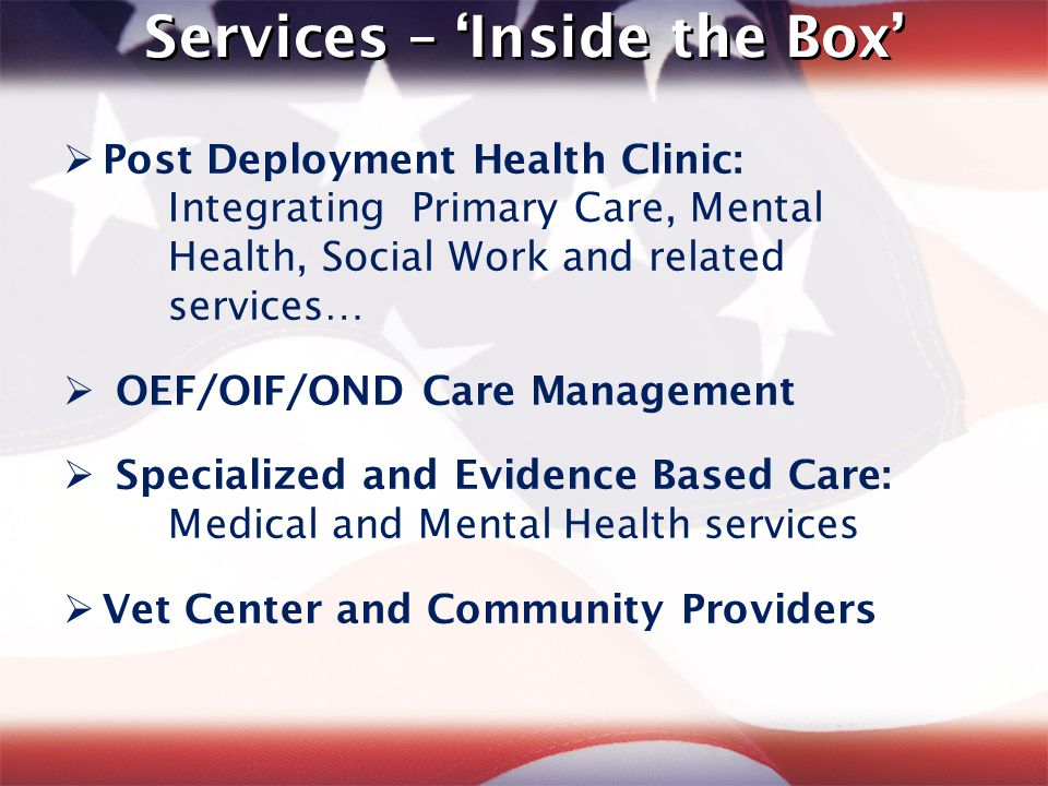 Services – 'Inside the Box'  Post Deployment Health Clinic: Integrating Primary Care, Mental Health, Social Work and related services …  OEF/OIF/OND Care Management  Specialized and Evidence Based Care: Medical and Mental Health services  Vet Center and Community Providers