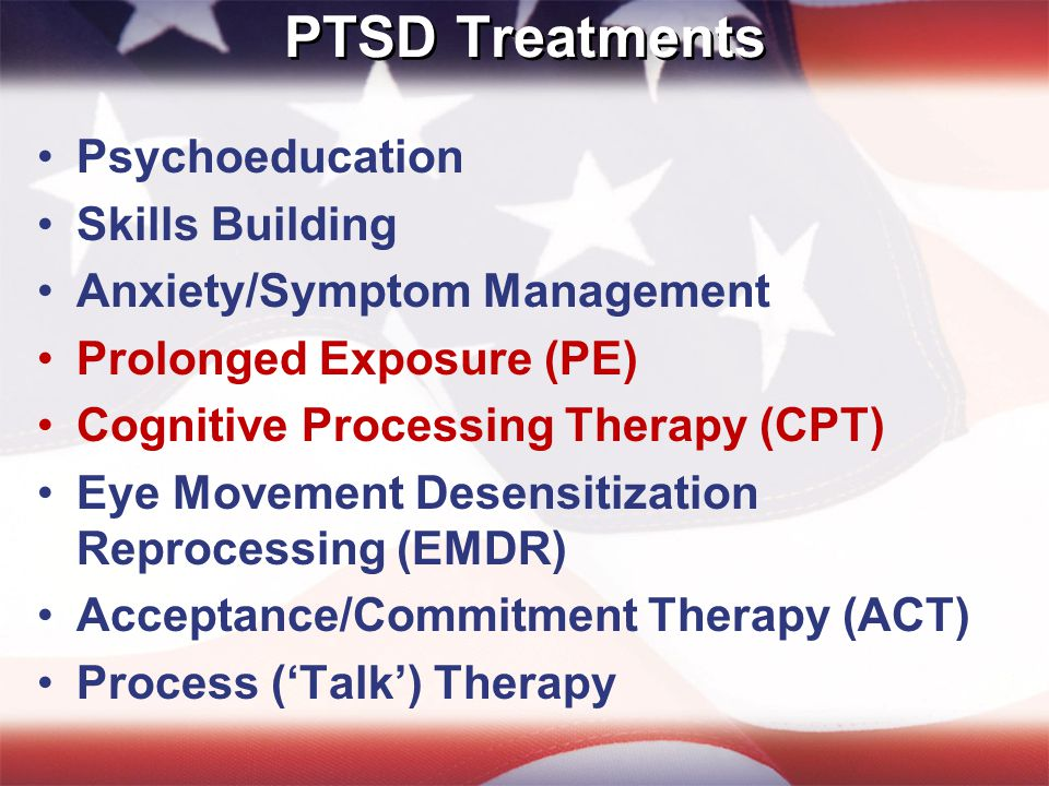 PTSD Treatments Psychoeducation Skills Building Anxiety/Symptom Management Prolonged Exposure (PE) Cognitive Processing Therapy (CPT) Eye Movement Desensitization Reprocessing (EMDR) Acceptance/Commitment Therapy (ACT) Process ('Talk') Therapy