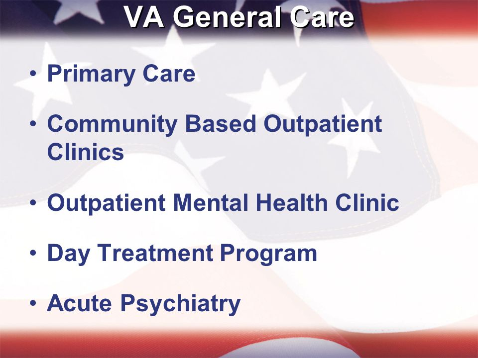 VA General Care Primary Care Community Based Outpatient Clinics Outpatient Mental Health Clinic Day Treatment Program Acute Psychiatry