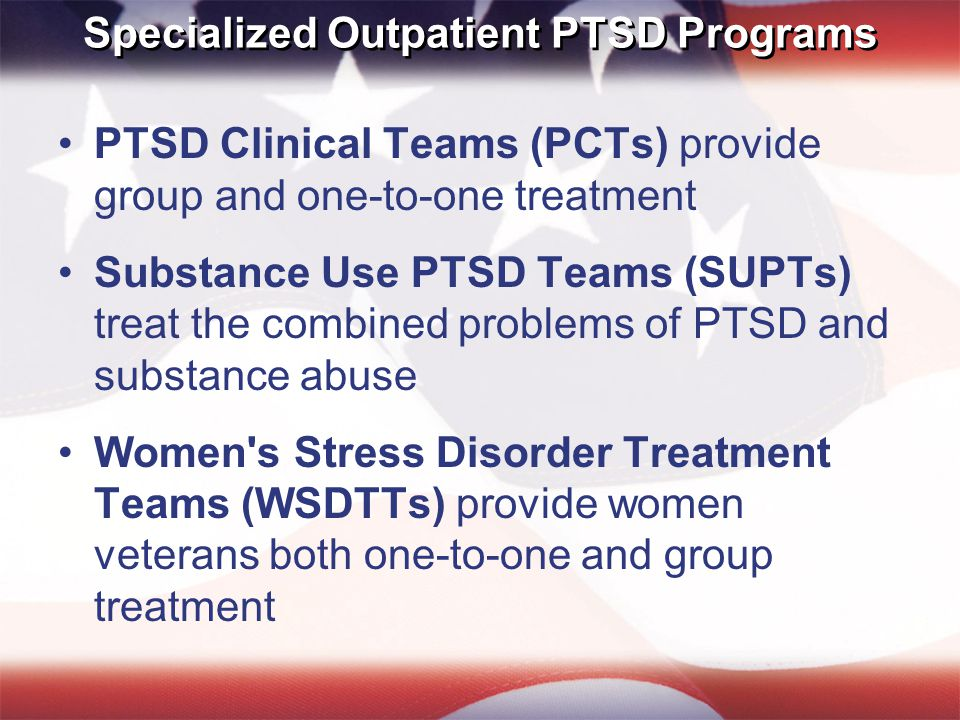 Specialized Outpatient PTSD Programs PTSD Clinical Teams (PCTs) provide group and one-to-one treatment Substance Use PTSD Teams (SUPTs) treat the combined problems of PTSD and substance abuse Women s Stress Disorder Treatment Teams (WSDTTs) provide women veterans both one-to-one and group treatment