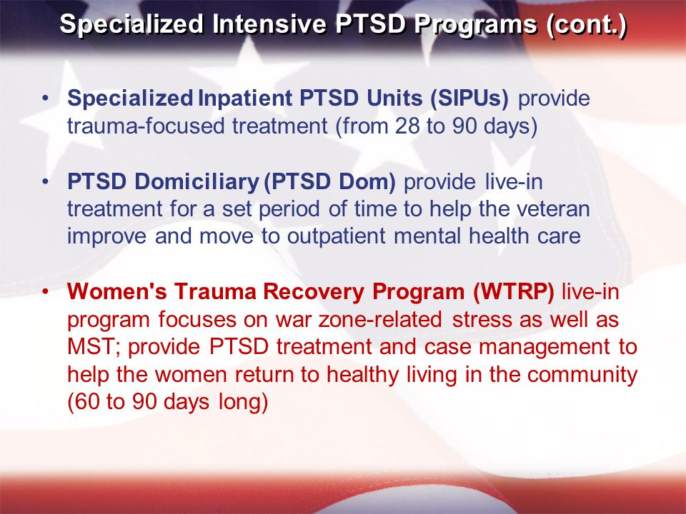 Specialized Intensive PTSD Programs (cont.) Specialized Inpatient PTSD Units (SIPUs) provide trauma-focused treatment (from 28 to 90 days) PTSD Domiciliary (PTSD Dom) provide live-in treatment for a set period of time to help the veteran improve and move to outpatient mental health care Women s Trauma Recovery Program (WTRP) live-in program focuses on war zone-related stress as well as MST; provide PTSD treatment and case management to help the women return to healthy living in the community (60 to 90 days long)