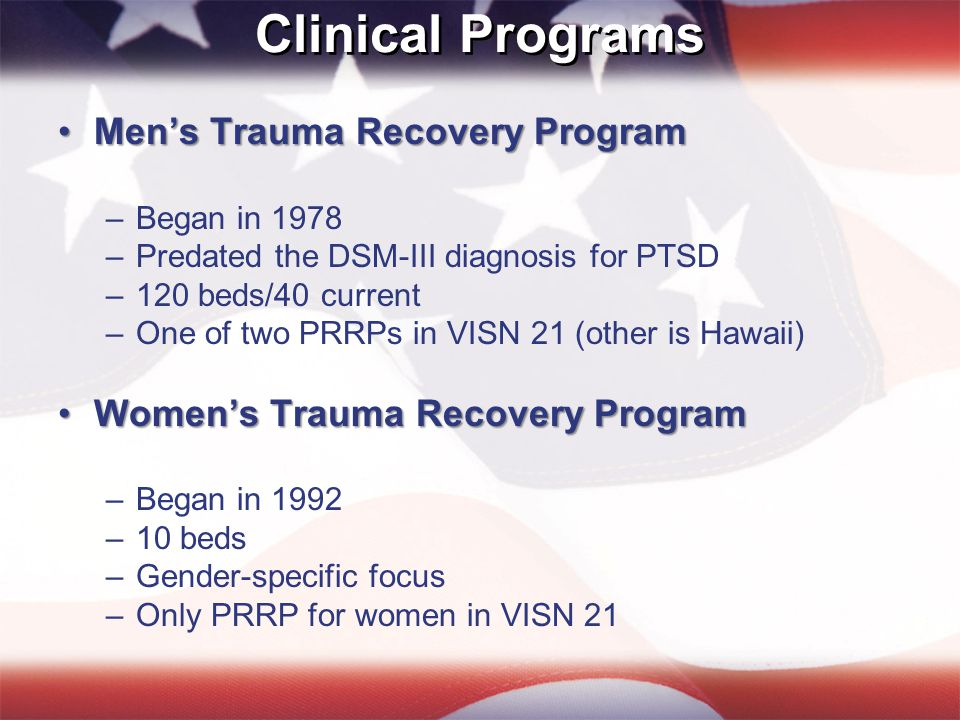 Clinical Programs Men's Trauma Recovery ProgramMen's Trauma Recovery Program –Began in 1978 –Predated the DSM-III diagnosis for PTSD –120 beds/40 current –One of two PRRPs in VISN 21 (other is Hawaii) Women's Trauma Recovery ProgramWomen's Trauma Recovery Program –Began in 1992 –10 beds –Gender-specific focus –Only PRRP for women in VISN 21
