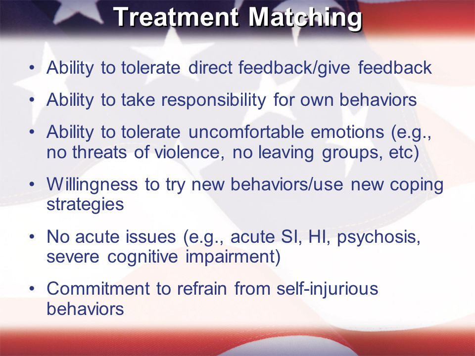 Treatment Matching Ability to tolerate direct feedback/give feedback Ability to take responsibility for own behaviors Ability to tolerate uncomfortable emotions (e.g., no threats of violence, no leaving groups, etc) Willingness to try new behaviors/use new coping strategies No acute issues (e.g., acute SI, HI, psychosis, severe cognitive impairment) Commitment to refrain from self-injurious behaviors