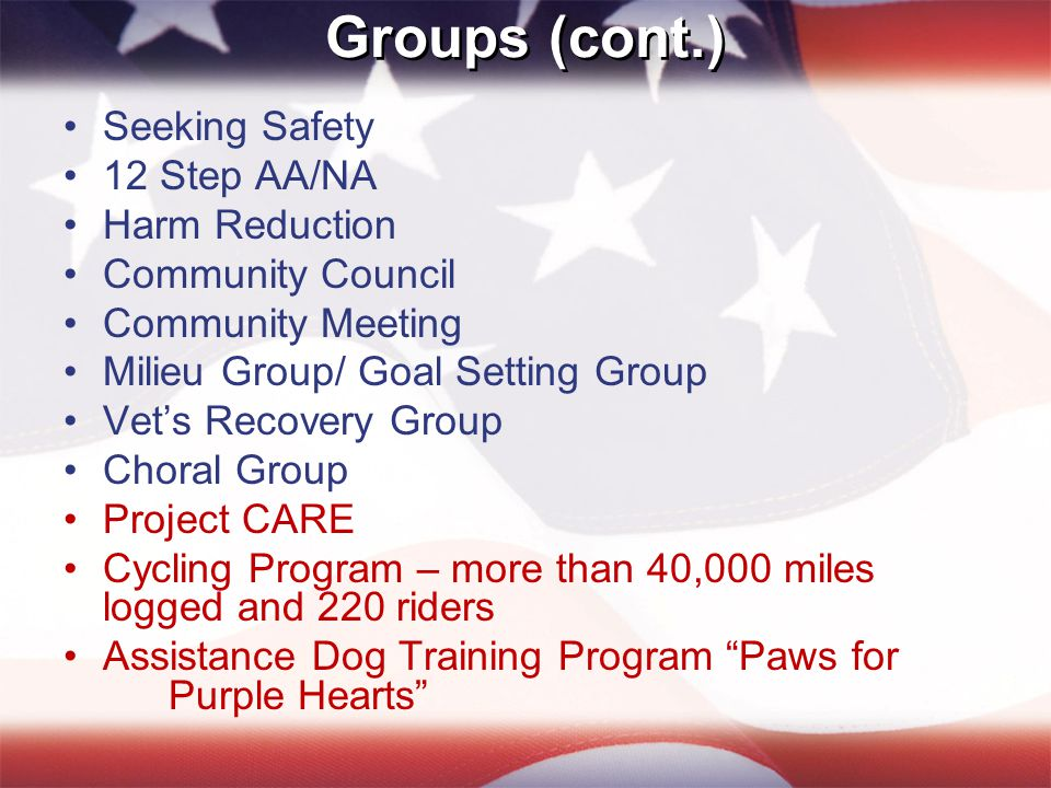 Groups (cont.) Seeking Safety 12 Step AA/NA Harm Reduction Community Council Community Meeting Milieu Group/ Goal Setting Group Vet's Recovery Group Choral Group Project CARE Cycling Program – more than 40,000 miles logged and 220 riders Assistance Dog Training Program Paws for Purple Hearts