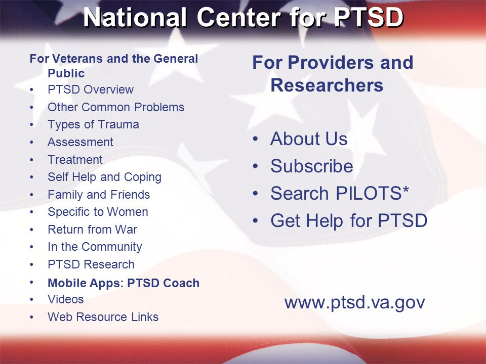 National Center for PTSD For Veterans and the General Public PTSD Overview Other Common Problems Types of Trauma Assessment Treatment Self Help and Coping Family and Friends Specific to Women Return from War In the Community PTSD Research Mobile Apps: PTSD Coach Videos Web Resource Links For Providers and Researchers About Us Subscribe Search PILOTS* Get Help for PTSD www.ptsd.va.gov