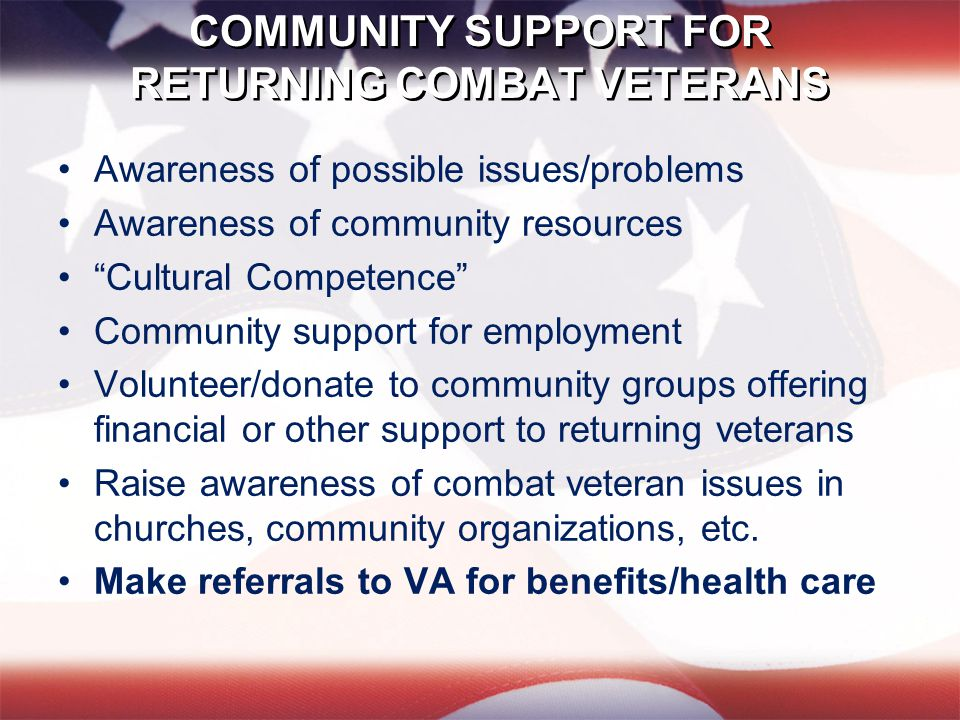 COMMUNITY SUPPORT FOR RETURNING COMBAT VETERANS Awareness of possible issues/problems Awareness of community resources Cultural Competence Community support for employment Volunteer/donate to community groups offering financial or other support to returning veterans Raise awareness of combat veteran issues in churches, community organizations, etc.